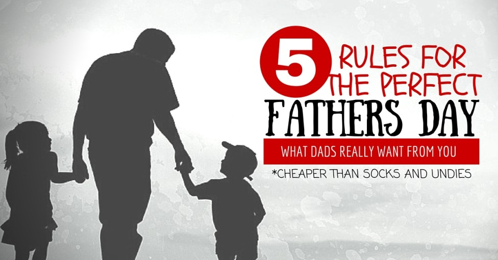 5 rules for the perfect fathers day (cheaper than socks)